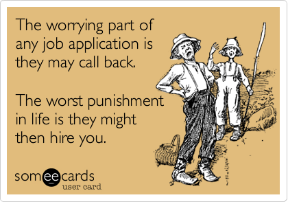The worrying part of any job application is they may call back.  The worst punishment  in life is they might then hire you.