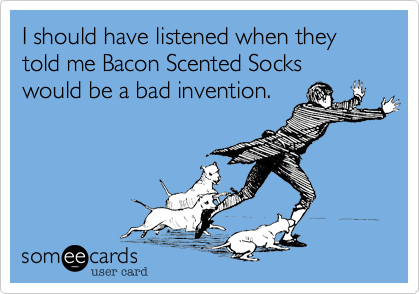 I should have listened when they told me Bacon Scented Socks would be a bad invention.