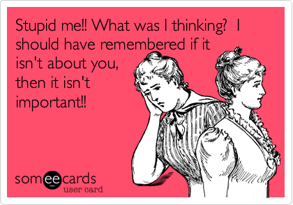 Stupid me!! What was I thinking?  I should have remembered if it isn't about you, then it isn't important!!