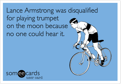 Lance Armstrong was disqualified for playing trumpet on the moon because no one could hear it.
