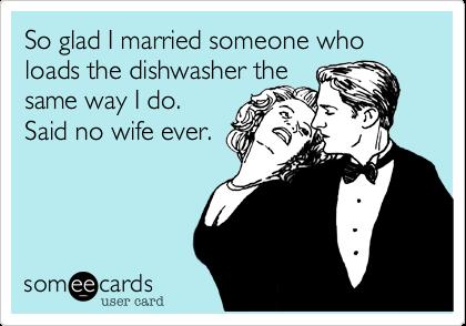 So glad I married someone who loads the dishwasher the same way I do. Said no wife ever.