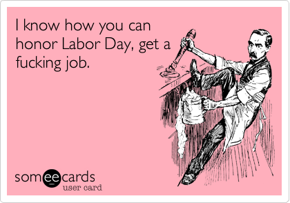 I know how you can honor Labor Day, get a fucking job.