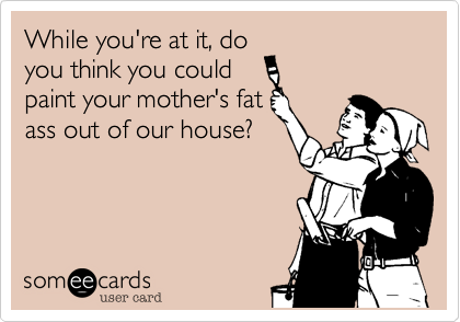 While you're at it, do you think you could paint your mother's fat ass out of our house?