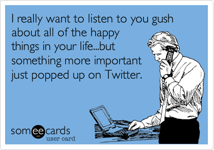 I really want to listen to you gush about all of the happy things in your life...but something more important just popped up on Twitter.