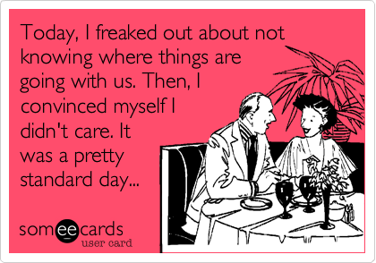 Today, I freaked out about not knowing where things are going with us. Then, I convinced myself I didn't care. It was a pretty standard day...