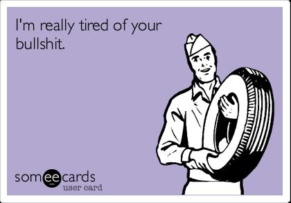I'm really tired of your bullshit.