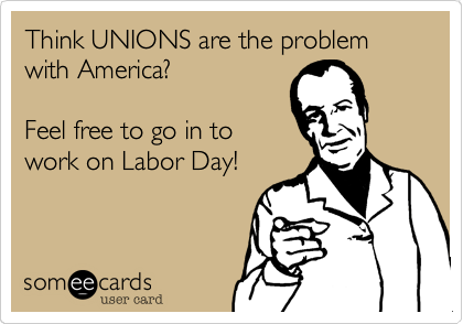 Think UNIONS are the problem with America?  Feel free to go in to work on Labor Day!