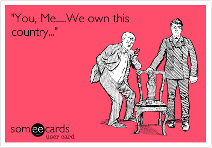 """""""You, Me.....We own this country..."""""""