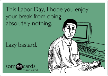 This Labor Day, I hope you enjoy your break from doing absolutely nothing.   Lazy bastard.