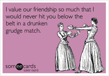 I value our friendship so much that I would never hit you below the belt in a drunken grudge match.