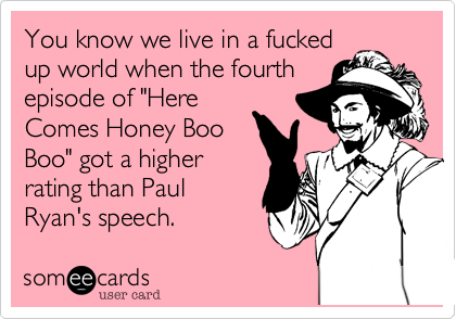"""You know we live in a fucked up world when the fourth episode of """"Here Comes Honey Boo Boo"""" got a higher rating than Paul Ryan's speech."""