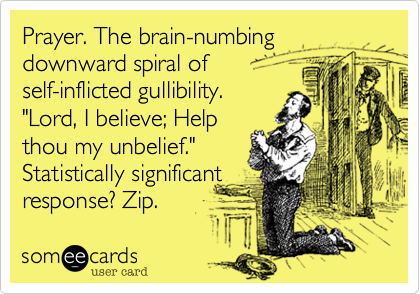 """Prayer. The brain-numbing downward spiral of self-inflicted gullibility. """"Lord, I believe; Help thou my unbelief."""" Statistically significant response? Zip."""