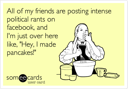 """All of my friends are posting intense political rants on  facebook, and I'm just over here like, """"Hey, I made pancakes!"""""""