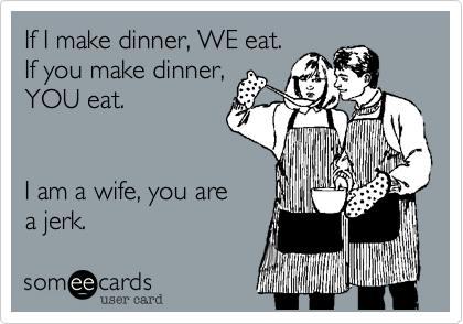 If I make dinner, WE eat.  If you make dinner, YOU eat.          I am a wife, you are a jerk.