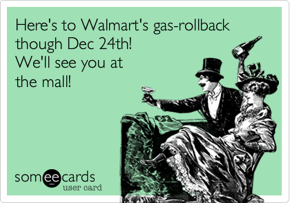 Here's to Walmart's gas-rollback though Dec 24th!  We'll see you at the mall!