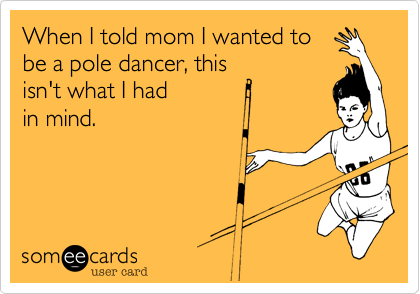 When I told mom I wanted to be a pole dancer, this isn't what I had  in mind.
