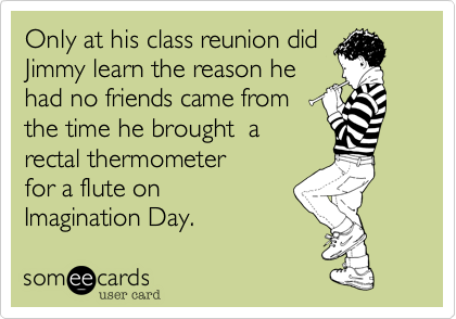 Only at his class reunion did  Jimmy learn the reason he  had no friends came from  the time he brought  a rectal thermometer  for a flute on  Imagination Day.