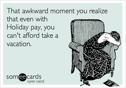 That awkward moment you realize that even with Holiday pay, you  can't afford take a  vacation.