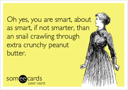 Oh yes, you are smart, about as smart, if not smarter, than  an snail crawling through extra crunchy peanut butter.