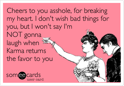 Cheers to you asshole, for breaking my heart. I don't wish bad things for you, but I won't say I'm NOT gonna laugh when Karma returns the favor to you