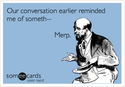 Our conversation earlier reminded me of someth--                          Merp.