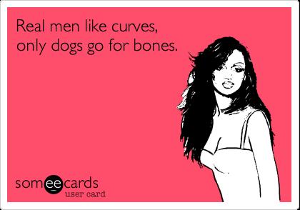 Real men like curves,  only dogs go for bones.