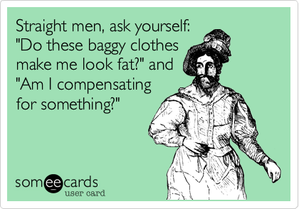 """Straight men, ask yourself: """"Do these baggy clothes make me look fat?"""" and """"Am I compensating for something?"""""""