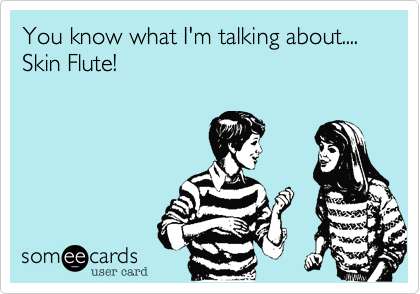 You know what I'm talking about.... Skin Flute!