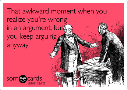 That awkward moment when you realize you're wrong in an argument, but you keep arguing anyway