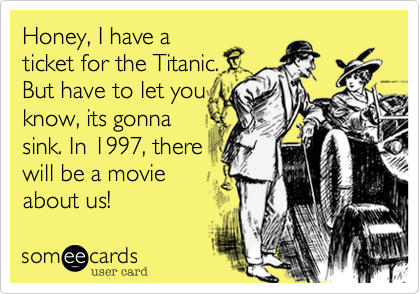 Honey, I have a ticket for the Titanic. But have to let you know, its gonna sink. In 1997, there will be a movie about us!