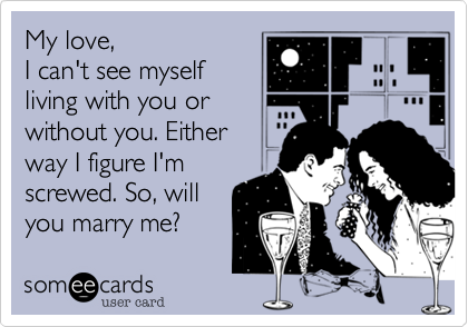 My love,  I can't see myself living with you or without you. Either way I figure I'm screwed. So, will you marry me?