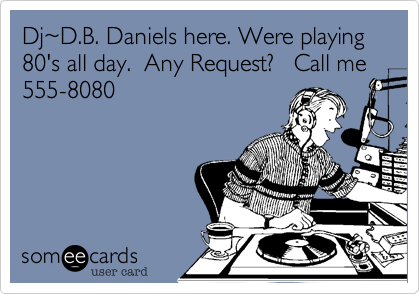 Dj%7ED.B. Daniels here. Were playing 80's all day.  Any Request?   Call me 555-8080