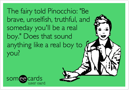 """The fairy told Pinocchio: """"Be brave, unselfish, truthful, and someday you'll be a real boy."""" Does that sound anything like a real boy to you?"""