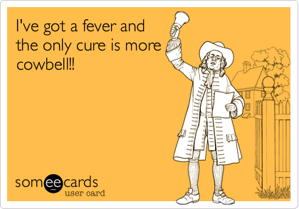 I've got a fever and the only cure is more cowbell!!
