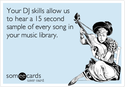 Your DJ skills allow us to hear a 15 second sample of every song in  your music library.