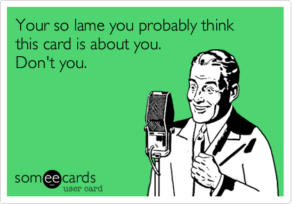 Your so lame you probably think this card is about you. Don't you.