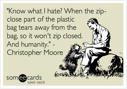 """""""Know what I hate? When the zip-close part of the plastic bag tears away from the bag, so it won't zip closed. And humanity."""" - Christopher Moore"""
