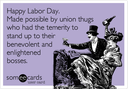 Happy Labor Day. Made possible by union thugs who had the temerity to stand up to their benevolent and enlightened bosses.