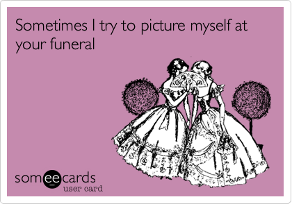 Sometimes I try to picture myself at your funeral