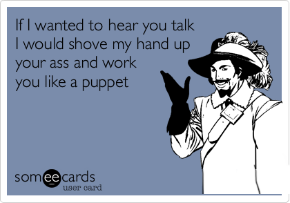 If I wanted to hear you talk I would shove my hand up your ass and work you like a puppet