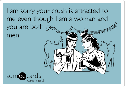 I am sorry your crush is attracted to me even though I am a woman and you are both gay men