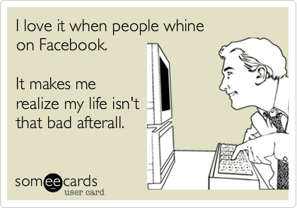 I love it when people whine on Facebook.  It makes me realize my life isn't that bad afterall.