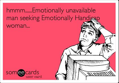 hmmm......Emotionally unavailable man seeking Emotionally Handicap woman...