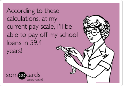 According to these calculations, at my current pay scale, I'll be able to pay off my school loans in 59.4 years!