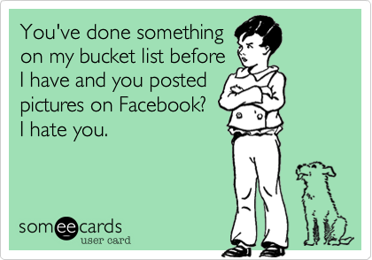 You've done something on my bucket list before I have and you posted pictures on Facebook?  I hate you.