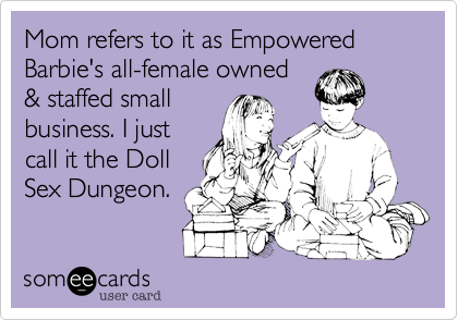 Mom refers to it as Empowered Barbie's all-female owned & staffed small business. I just call it the Doll Sex Dungeon.