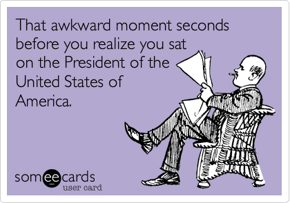 That awkward moment seconds before you realize you sat on the President of the United States of America.