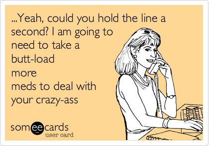 ...Yeah, could you hold the line a second? I am going to need to take a butt-load more meds to deal with your crazy-ass