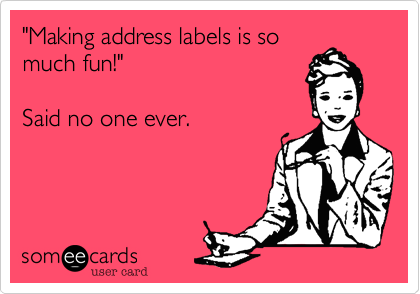 """""""Making address labels is so much fun!""""  Said no one ever."""