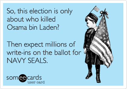 So, this election is only  about who killed  Osama bin Laden?  Then expect millions of  write-ins on the ballot for NAVY SEALS.